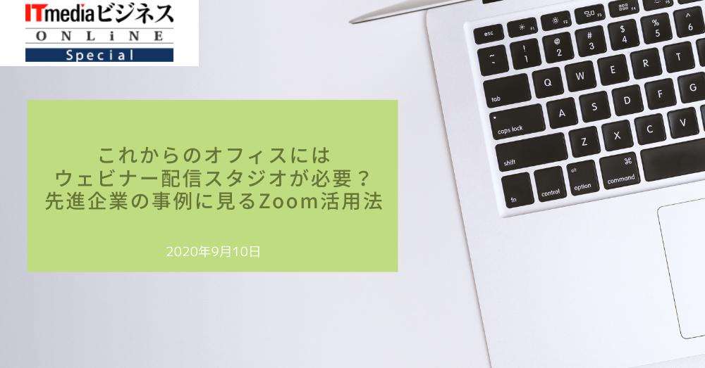 2020年9月10日「ITmediaビジネスオンライン」に、当社のZoomウェビナー配信に関する取り組みが掲載されました